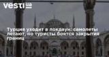 Турция уходит в локдаун: самолеты летают, но туристы боятся закрытия границ