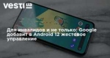 Для инвалидов и не только: Google добавит в Android 12 жестовое управление