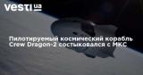 Пилотируемый космический корабль Crew Dragon-2 состыковался с МКС