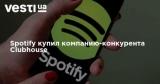 Spotify купил компанию-конкурента Clubhouse