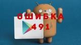 Ошибка 491 на Андроид. Причины и способы их устранения