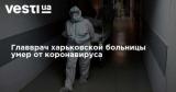 Главврач харьковской больницы умер от коронавируса
